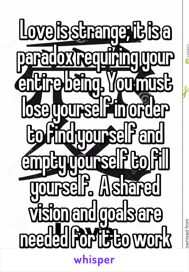Love is strange; it is a paradox requiring your entire being. You must lose yourself in order to find yourself and empty yourself to fill yourself.  A shared vision and goals are needed for it to work