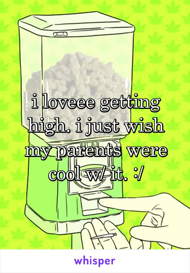 i loveee getting high. i just wish my parents were cool w/ it. :/