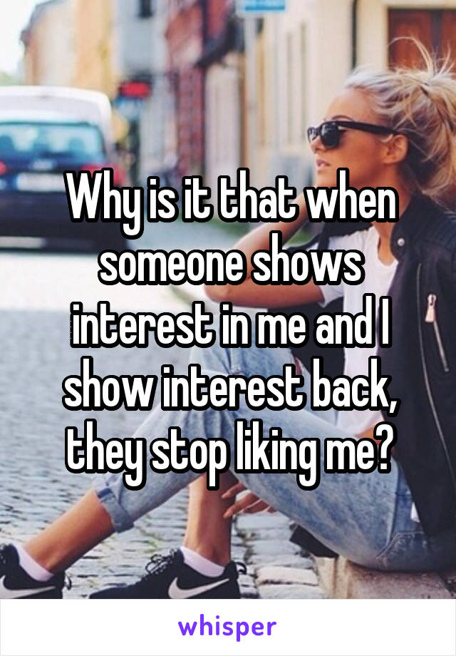 Why is it that when someone shows interest in me and I show interest back, they stop liking me?