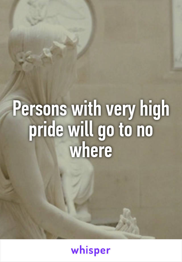 Persons with very high pride will go to no where