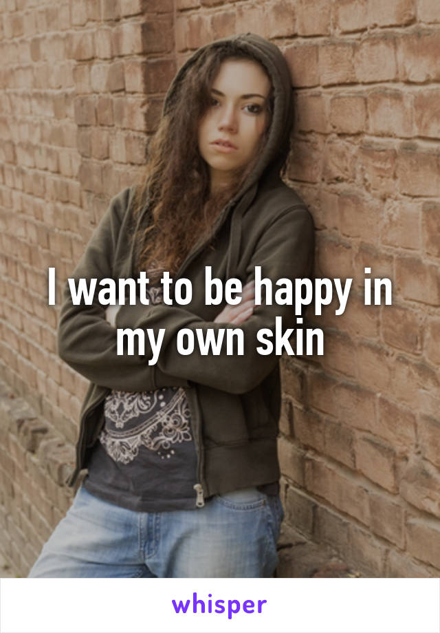 I want to be happy in my own skin