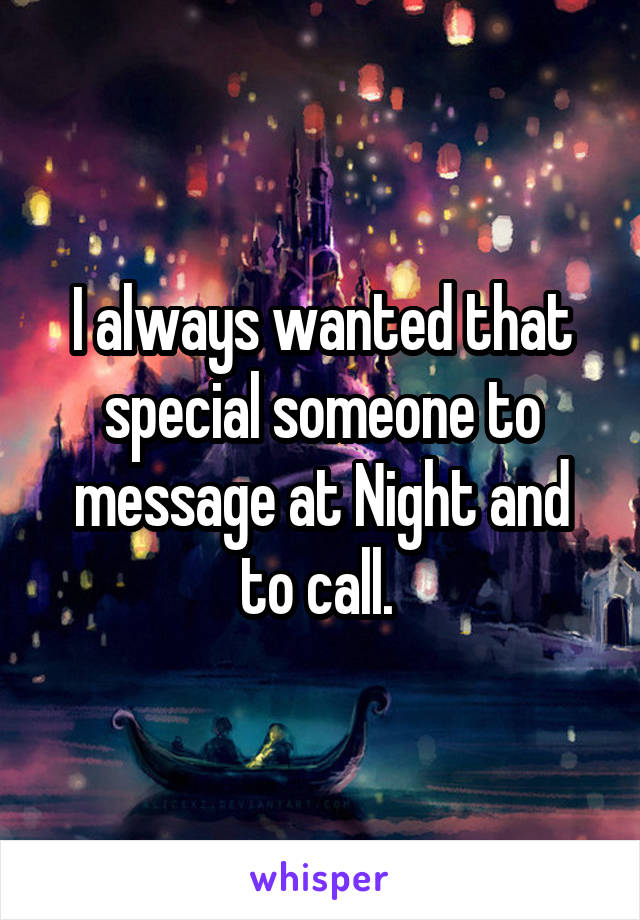 I always wanted that special someone to message at Night and to call.