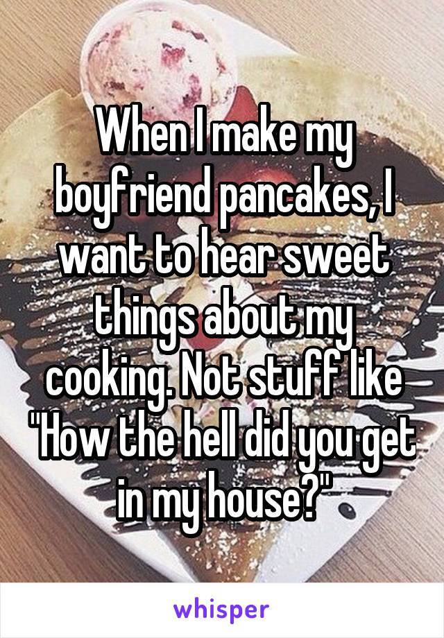 "When I make my boyfriend pancakes, I want to hear sweet things about my cooking. Not stuff like ""How the hell did you get in my house?"""