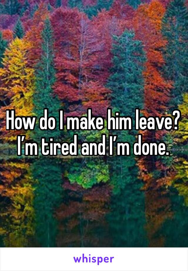 How do I make him leave? I'm tired and I'm done.