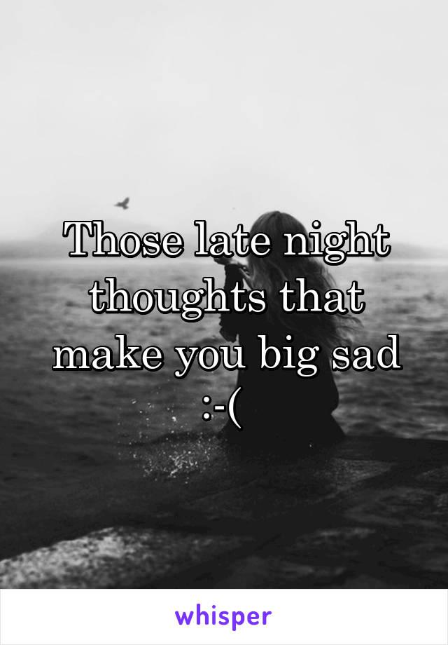 Those late night thoughts that make you big sad :-(