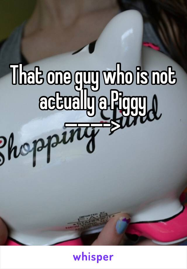 That one guy who is not actually a Piggy  ———->