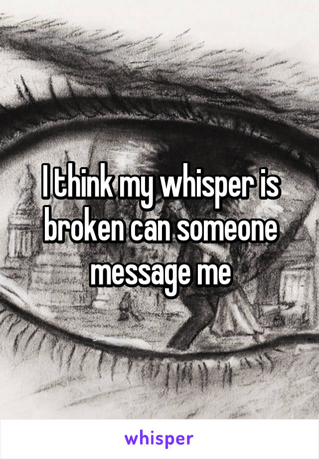 I think my whisper is broken can someone message me