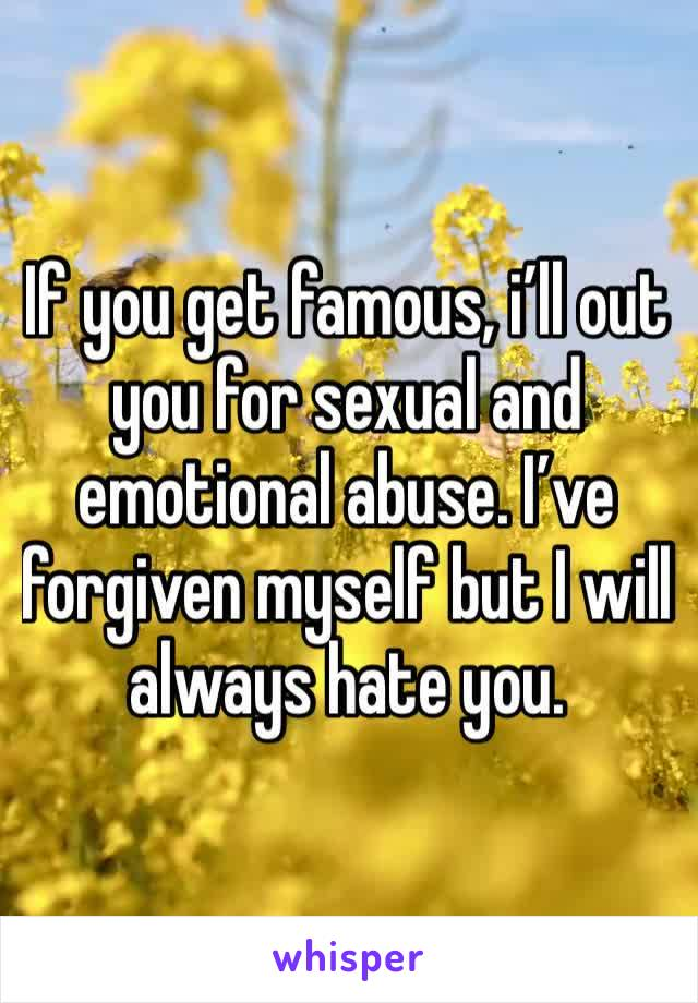 If you get famous, i'll out you for sexual and emotional abuse. I've forgiven myself but I will always hate you.