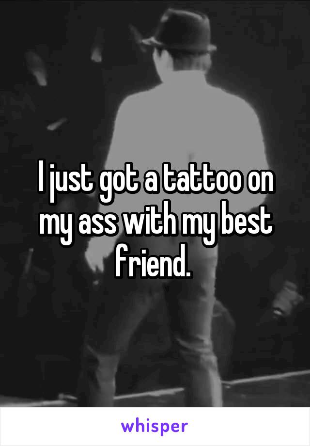 I just got a tattoo on my ass with my best friend.