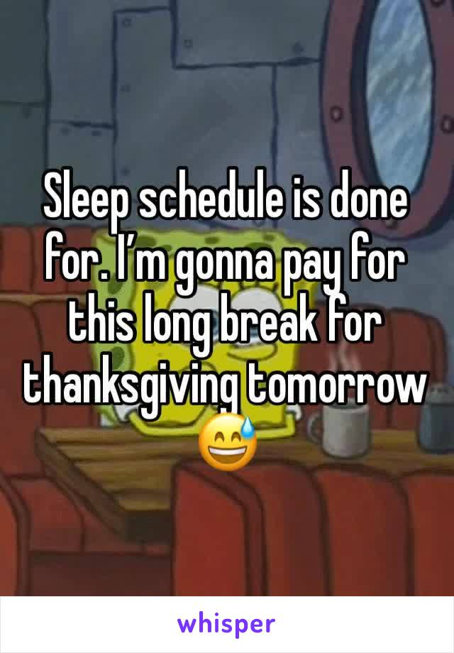Sleep schedule is done for. I'm gonna pay for this long break for thanksgiving tomorrow 😅