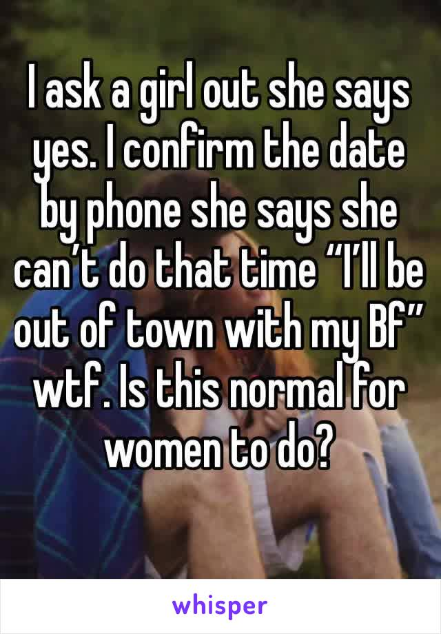 """I ask a girl out she says yes. I confirm the date by phone she says she can't do that time """"I'll be out of town with my Bf"""" wtf. Is this normal for women to do?"""