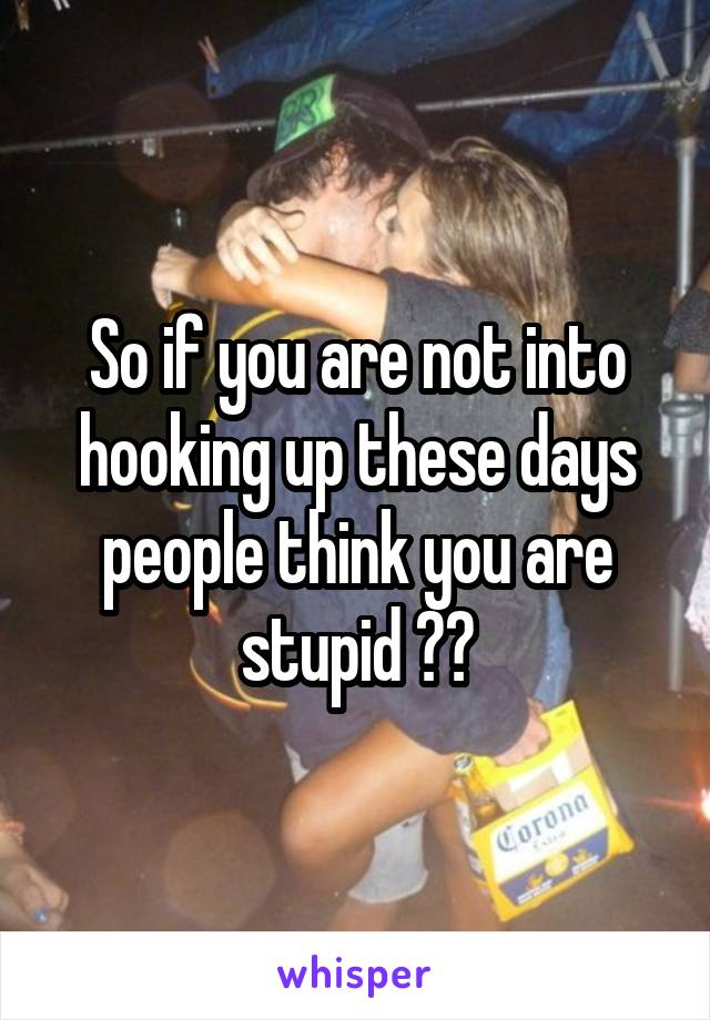So if you are not into hooking up these days people think you are stupid ??
