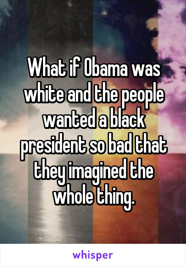 What if Obama was white and the people wanted a black president so bad that they imagined the whole thing.