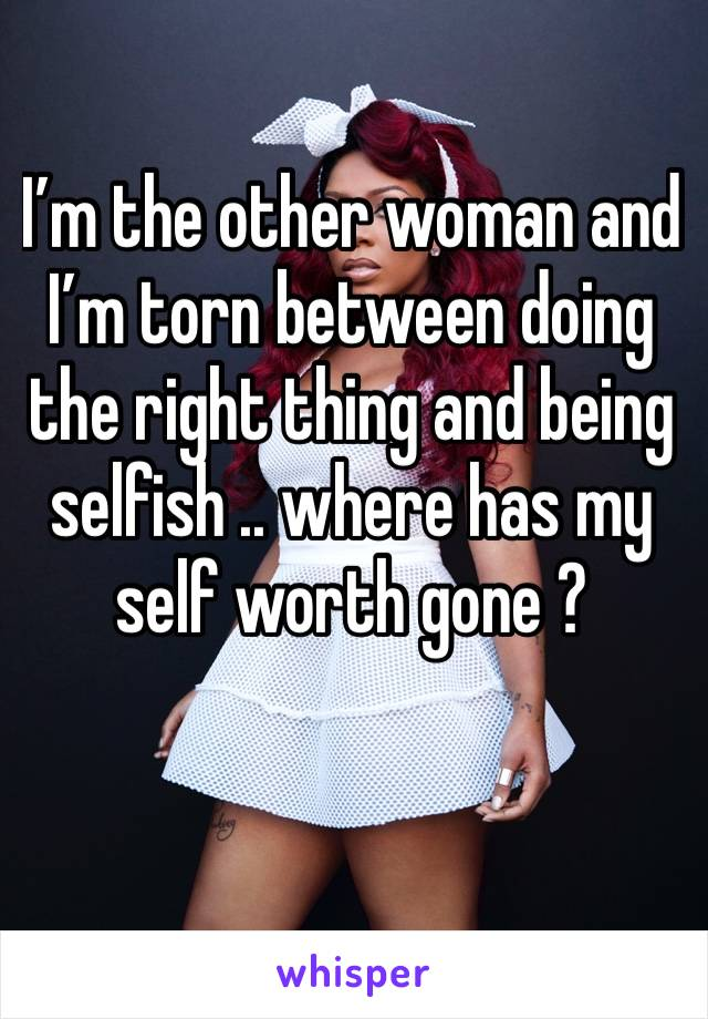 I'm the other woman and I'm torn between doing the right thing and being selfish .. where has my self worth gone ?