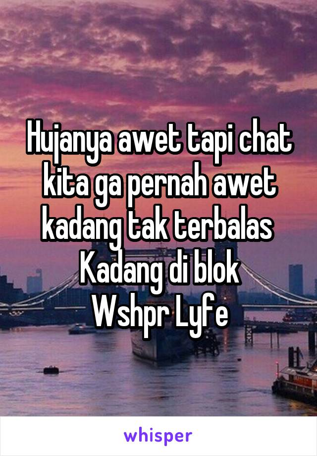 Hujanya awet tapi chat kita ga pernah awet kadang tak terbalas  Kadang di blok Wshpr Lyfe