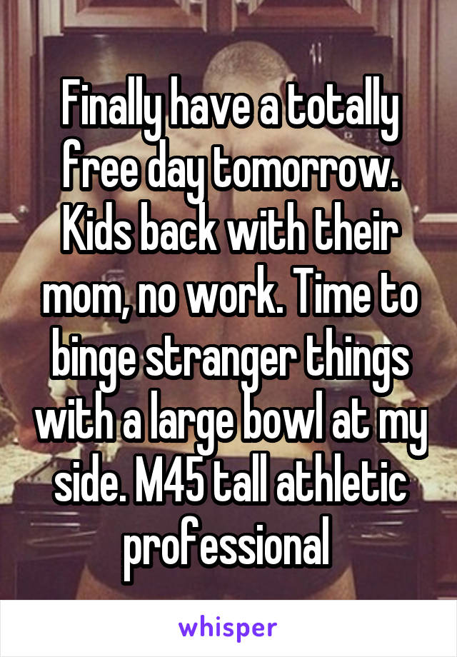 Finally have a totally free day tomorrow. Kids back with their mom, no work. Time to binge stranger things with a large bowl at my side. M45 tall athletic professional
