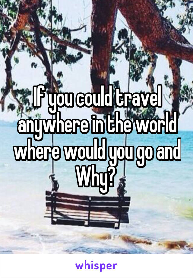 If you could travel anywhere in the world where would you go and Why?