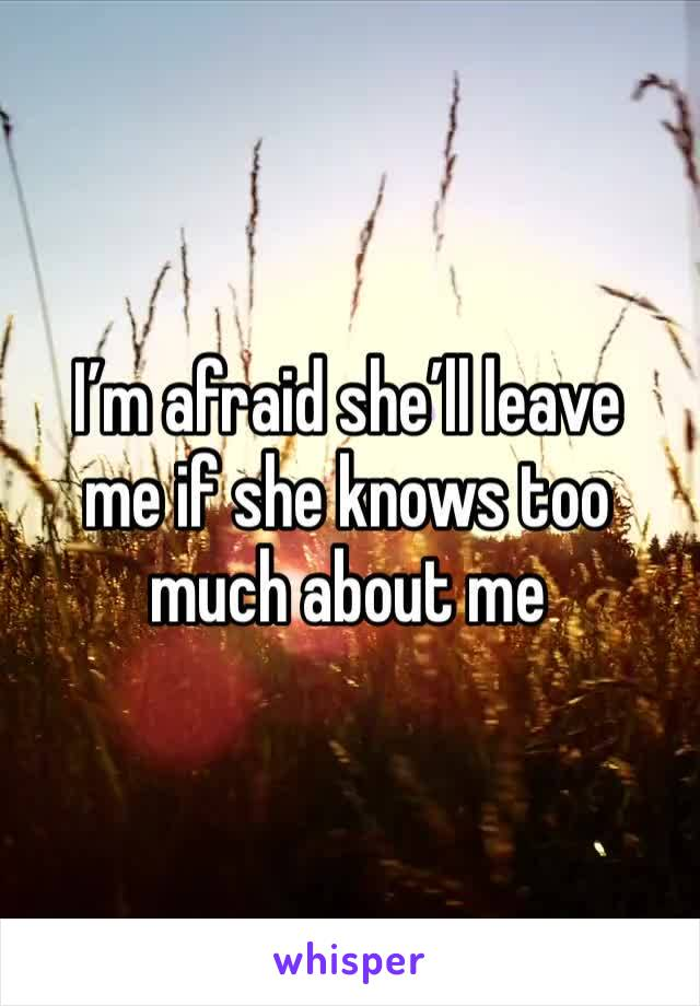 I'm afraid she'll leave  me if she knows too much about me
