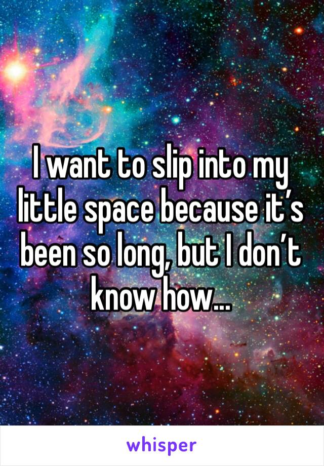 I want to slip into my little space because it's been so long, but I don't know how...