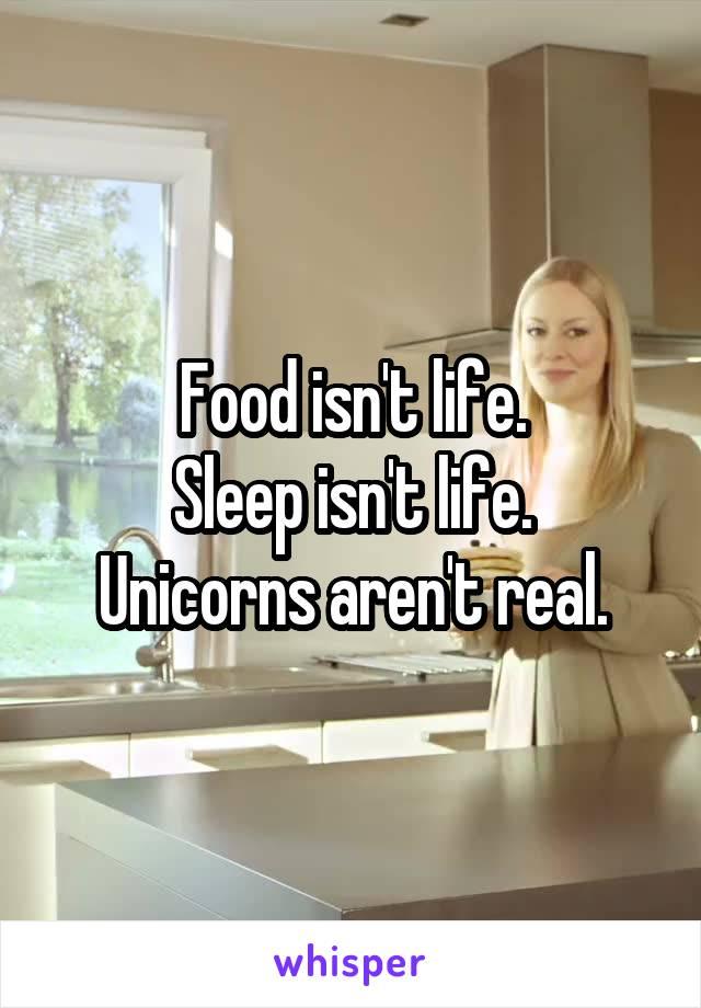 Food isn't life. Sleep isn't life. Unicorns aren't real.