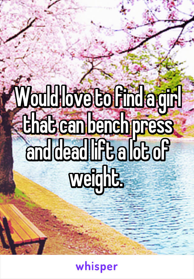 Would love to find a girl that can bench press and dead lift a lot of weight.