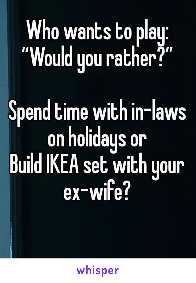 "Who wants to play: ""Would you rather?""  Spend time with in-laws on holidays or Build IKEA set with your  ex-wife?"