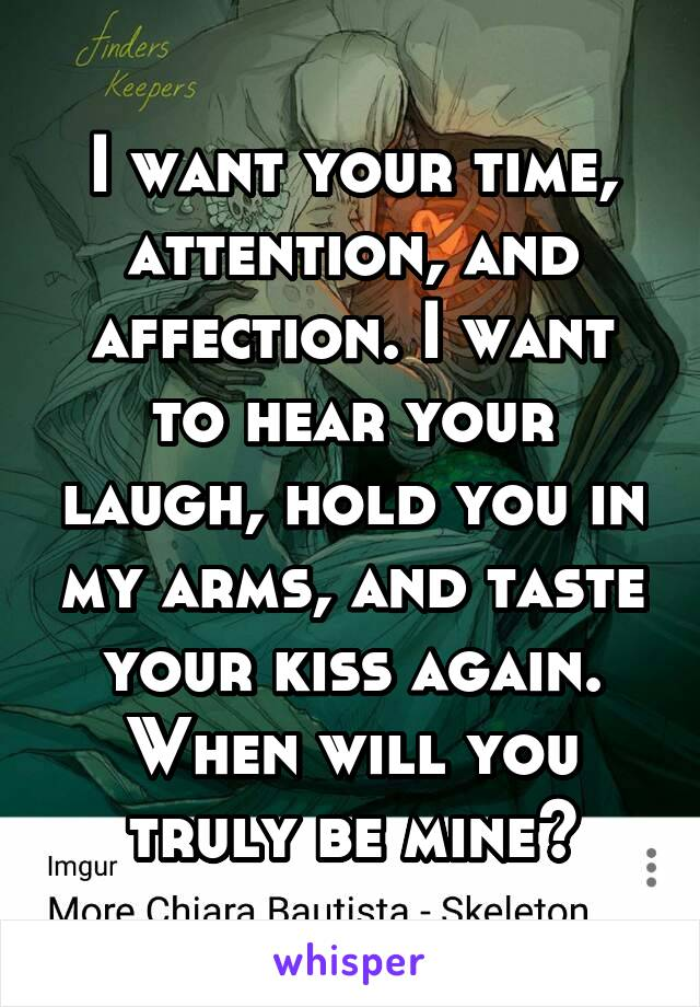 I want your time, attention, and affection. I want to hear your laugh, hold you in my arms, and taste your kiss again. When will you truly be mine?