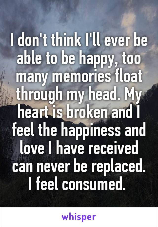 I don't think I'll ever be able to be happy, too many memories float through my head. My heart is broken and I feel the happiness and love I have received can never be replaced. I feel consumed.