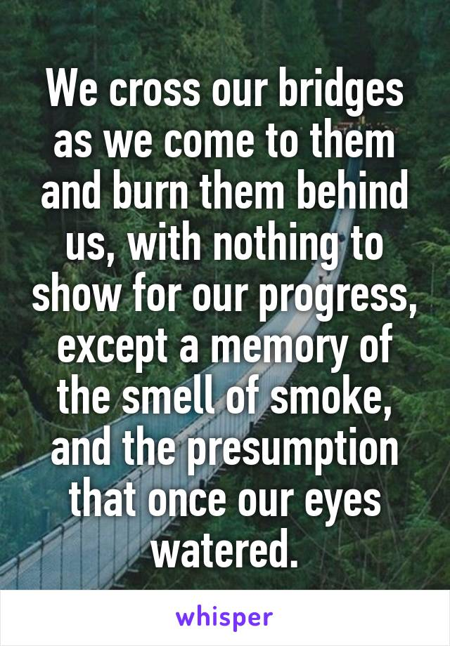 We cross our bridges as we come to them and burn them behind us, with nothing to show for our progress, except a memory of the smell of smoke, and the presumption that once our eyes watered.