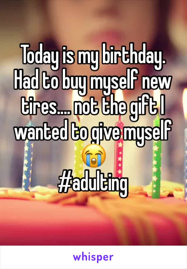 Today is my birthday.  Had to buy myself new tires.... not the gift I wanted to give myself 😭  #adulting