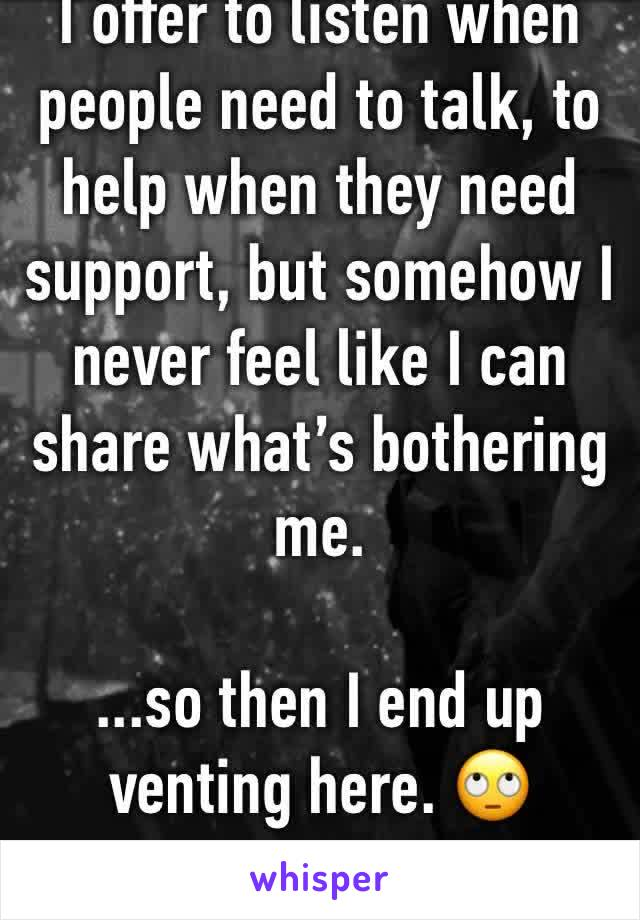 I offer to listen when people need to talk, to help when they need support, but somehow I never feel like I can share what's bothering me.  ...so then I end up venting here. 🙄