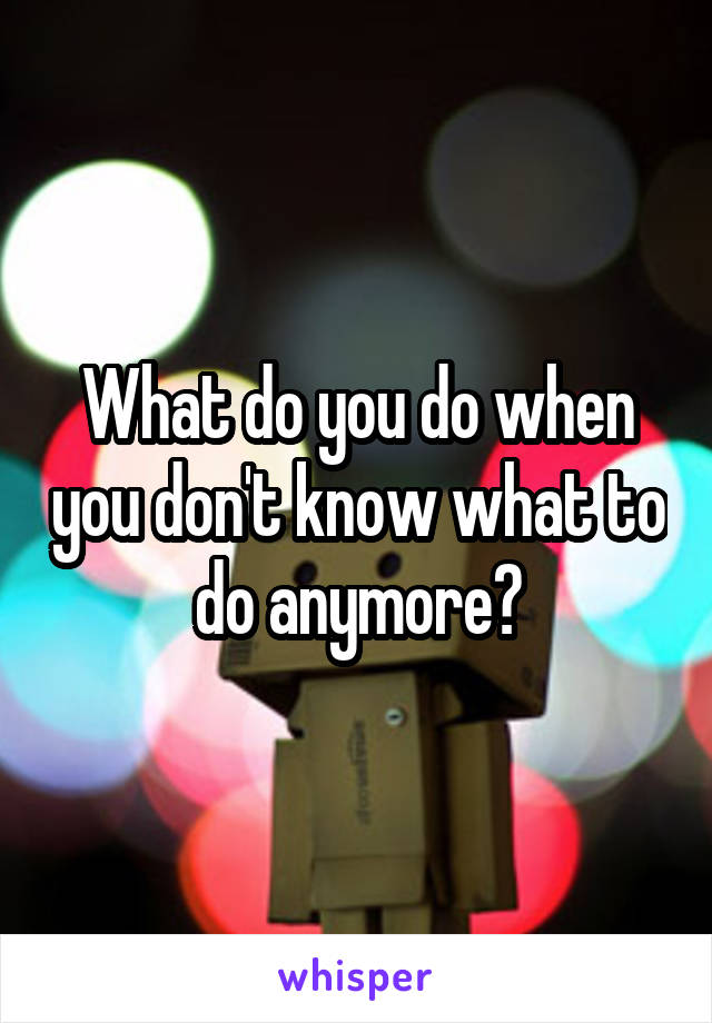 What do you do when you don't know what to do anymore?