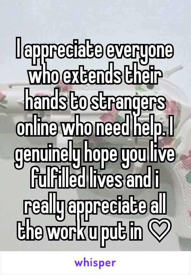 I appreciate everyone who extends their hands to strangers online who need help. I genuinely hope you live fulfilled lives and i really appreciate all the work u put in ♡
