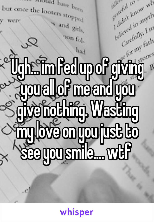 Ugh... im fed up of giving you all of me and you give nothing. Wasting my love on you just to see you smile.... wtf