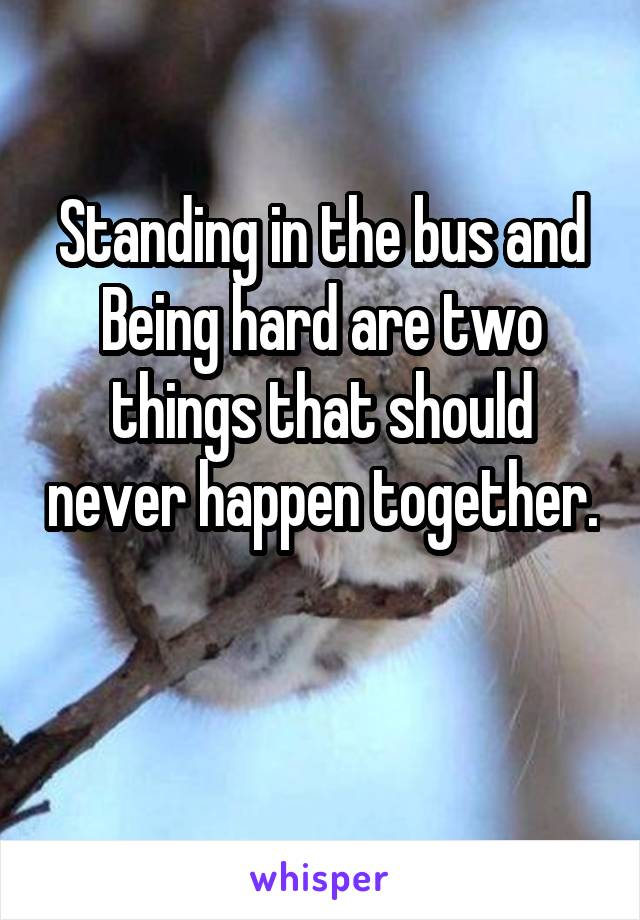 Standing in the bus and Being hard are two things that should never happen together.