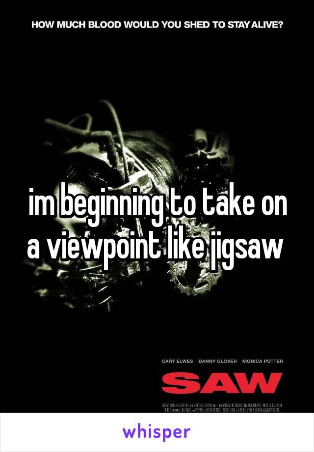 im beginning to take on a viewpoint like jigsaw