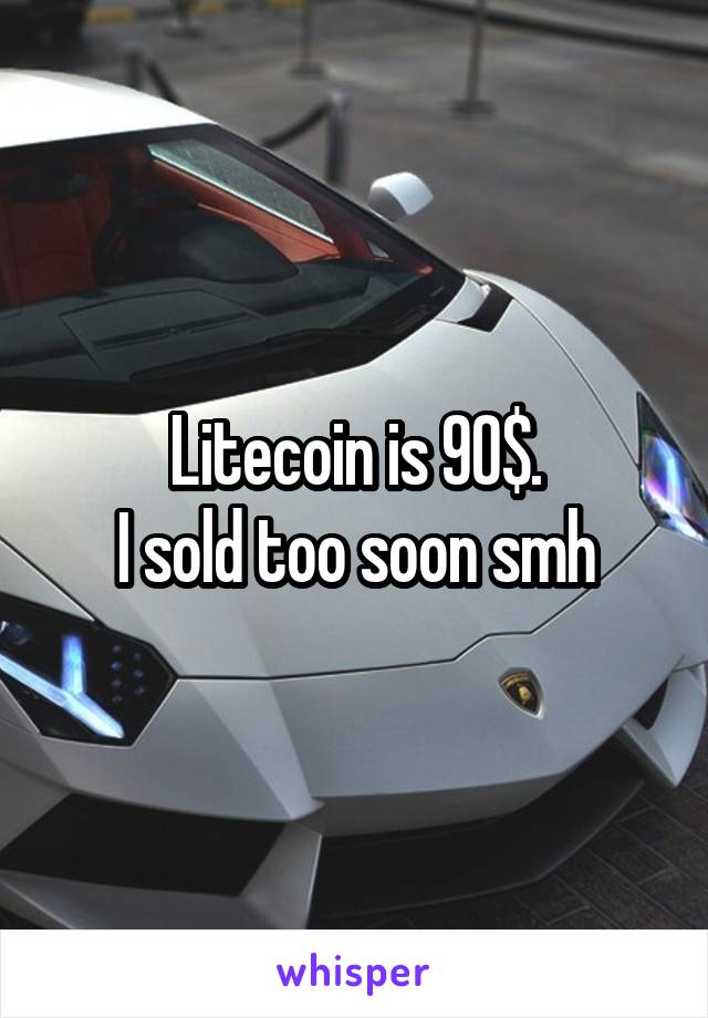 Litecoin is 90$. I sold too soon smh