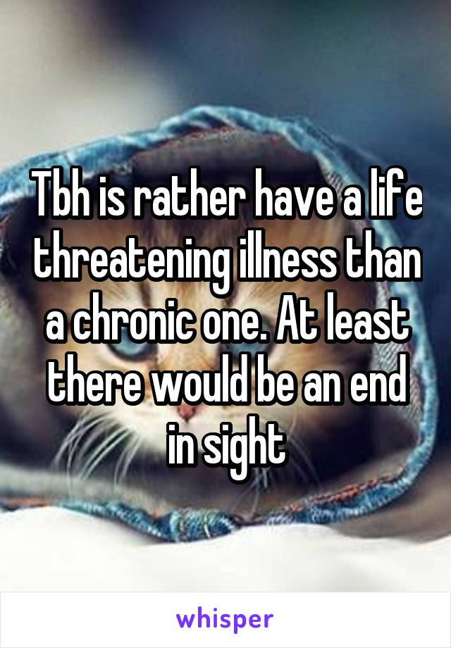 Tbh is rather have a life threatening illness than a chronic one. At least there would be an end in sight