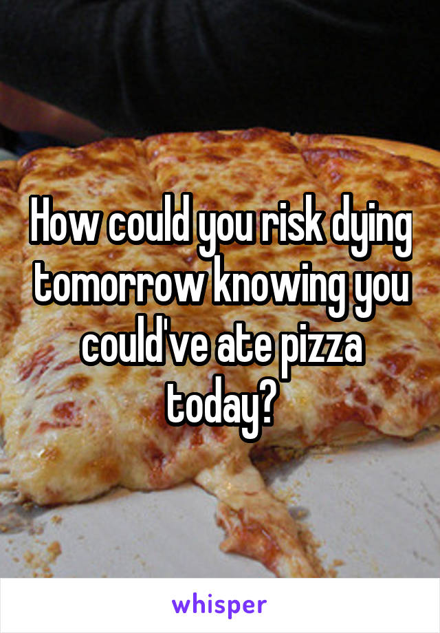 How could you risk dying tomorrow knowing you could've ate pizza today?