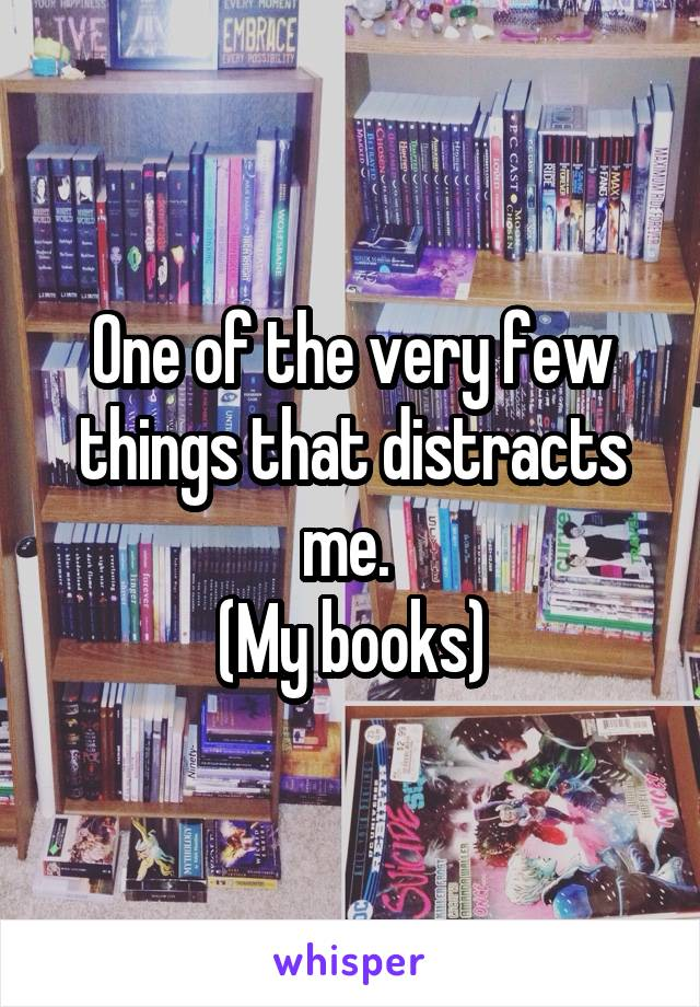 One of the very few things that distracts me.  (My books)