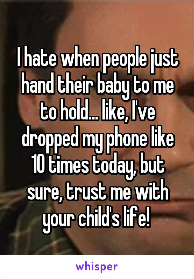 I hate when people just hand their baby to me to hold... like, I've dropped my phone like 10 times today, but sure, trust me with your child's life!