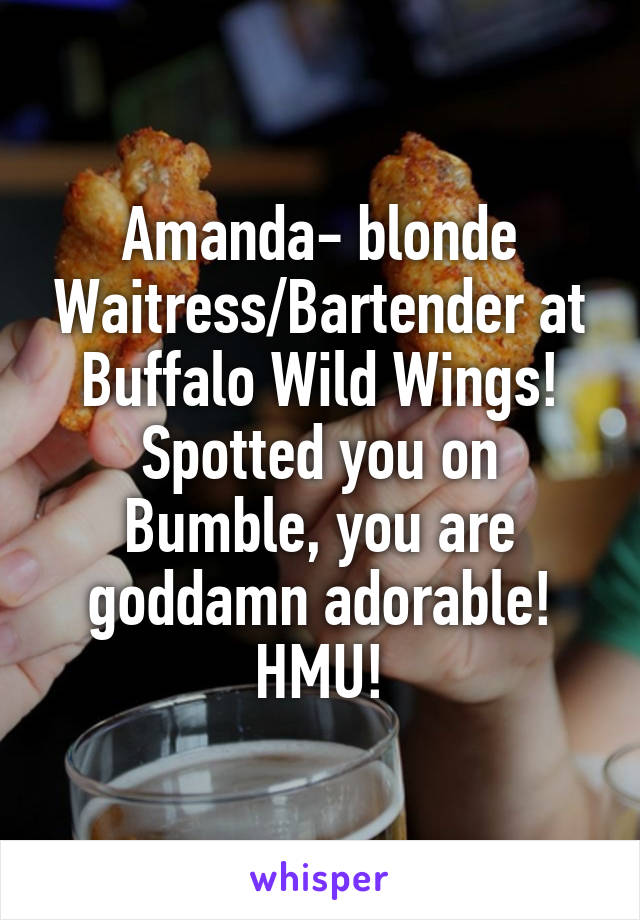 Amanda- blonde Waitress/Bartender at Buffalo Wild Wings! Spotted you on Bumble, you are goddamn adorable! HMU!