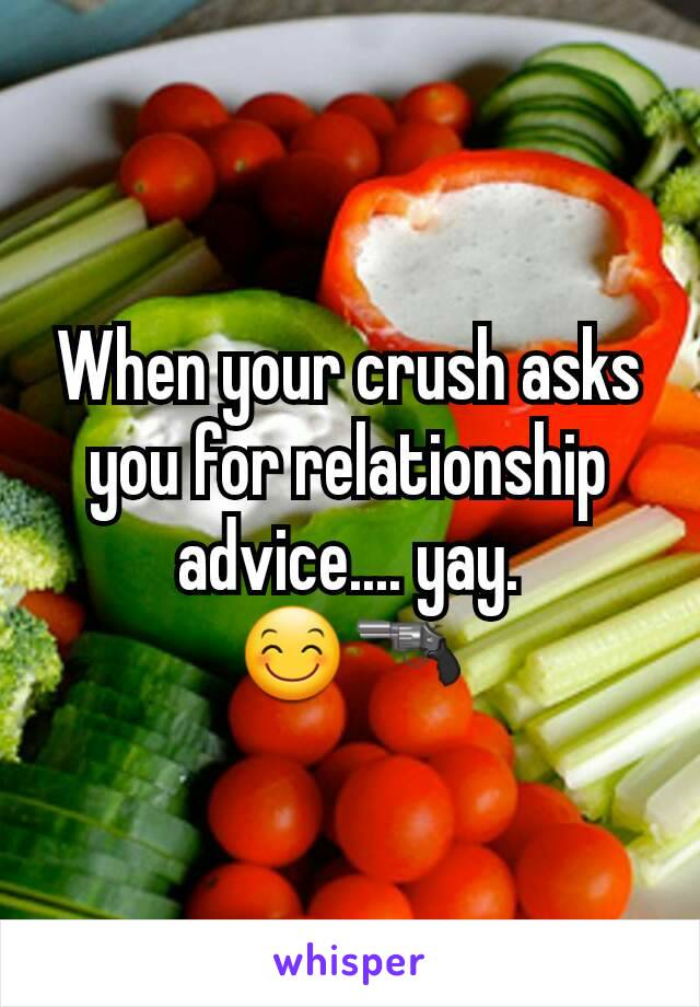 When your crush asks you for relationship advice.... yay. 😊🔫