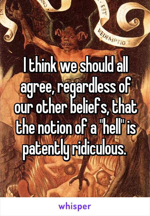 "I think we should all agree, regardless of our other beliefs, that the notion of a ""hell"" is patently ridiculous."