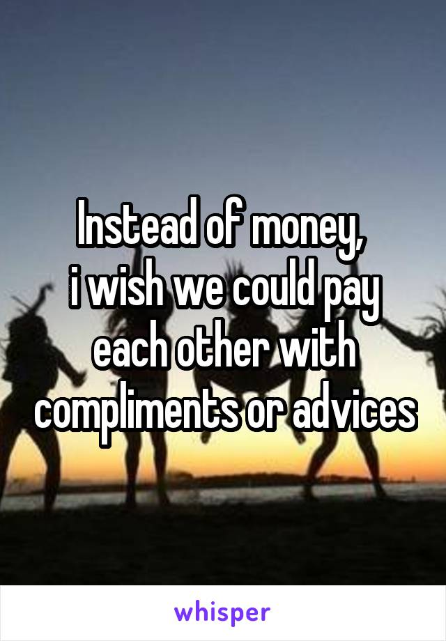 Instead of money,  i wish we could pay each other with compliments or advices