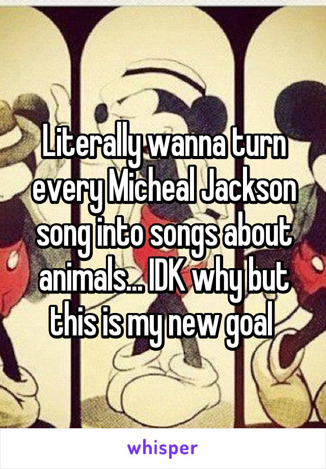 Literally wanna turn every Micheal Jackson song into songs about animals... IDK why but this is my new goal