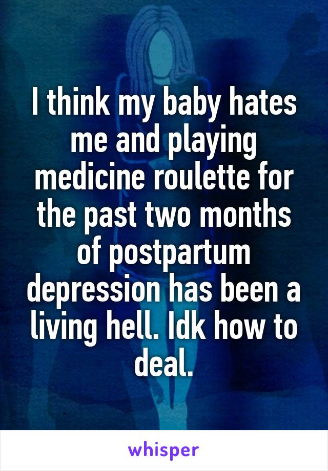 I think my baby hates me and playing medicine roulette for the past two months of postpartum depression has been a living hell. Idk how to deal.