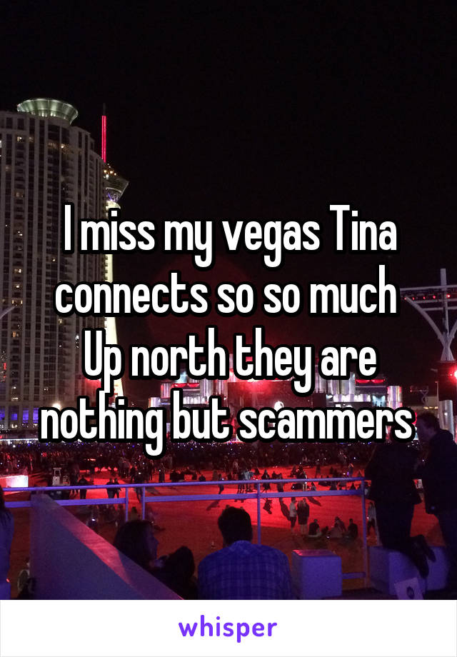 I miss my vegas Tina connects so so much  Up north they are nothing but scammers
