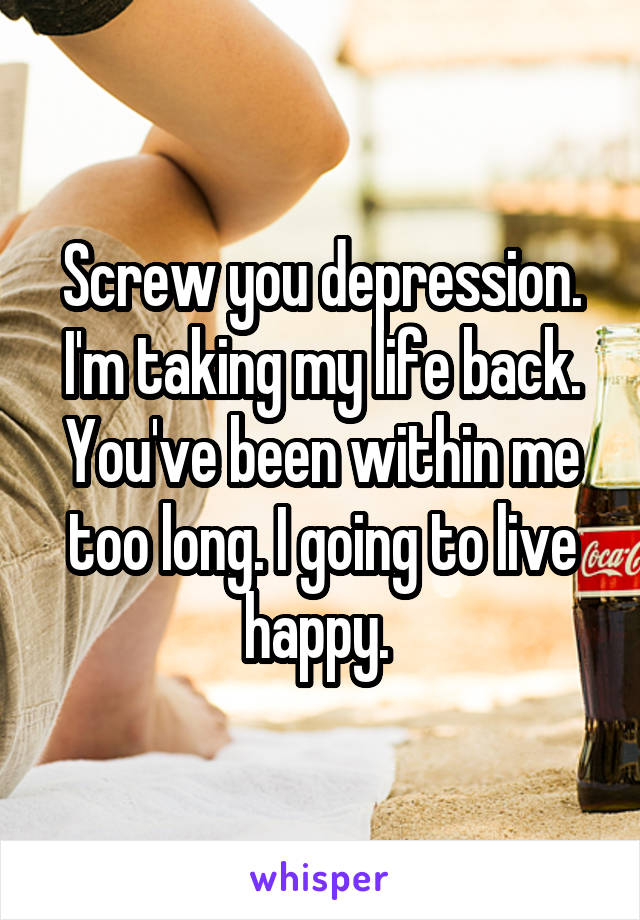 Screw you depression. I'm taking my life back. You've been within me too long. I going to live happy.