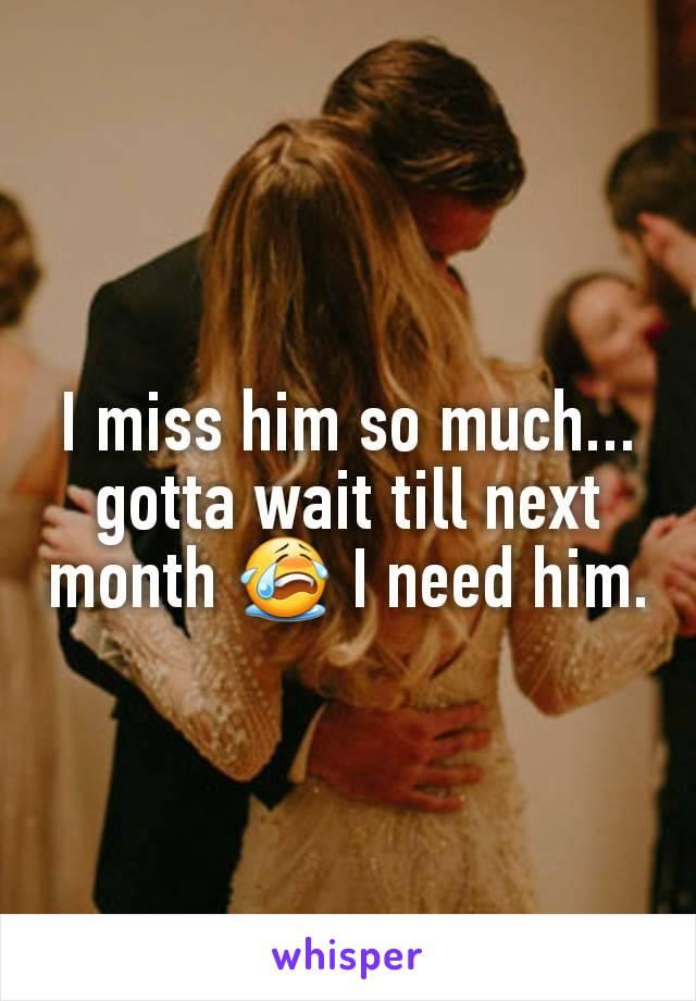 I miss him so much... gotta wait till next month 😭 I need him.